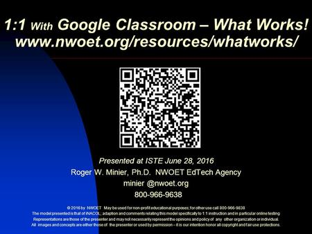 1:1 With Google Classroom – What Works!  Presented at ISTE June 28, 2016 Roger W. Minier, Ph.D. NWOET EdTech Agency minier.