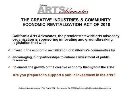 THE CREATIVE INDUSTRIES & COMMUNITY ECONOMIC REVITALIZATION ACT OF 2010 California Arts Advocates, the premier statewide arts advocacy organization is.