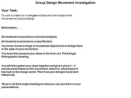 Group Design Movement Investigation Your Task; To work in a team to investigate Art Deco and the impact of this movement on product design Deliverables…