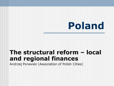 Poland The structural reform – local and regional finances Andrzej Porawski (Association of Polish Cities)