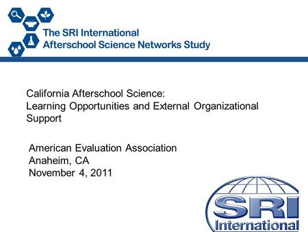 California Afterschool Science: Learning Opportunities and External Organizational Support American Evaluation Association Anaheim, CA November 4, 2011.