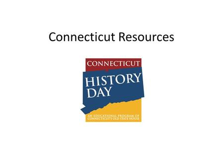 Connecticut Resources. Why do a local topic? It's easier to find sources Stand in the place where event happened. You can visit actual places to do research.