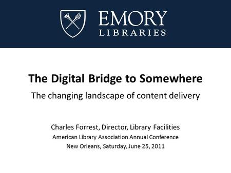 The Digital Bridge to Somewhere The changing landscape of content delivery Charles Forrest, Director, Library Facilities American Library Association Annual.
