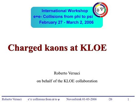 Roberto Versaci e + e - collisions from  to  – Novosibirsk 01-03-2006 /26 1 Charged kaons at KLOE Roberto Versaci on behalf of the KLOE collaboration.