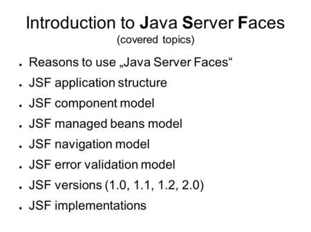 "Introduction to Java Server Faces (covered topics) ● Reasons to use ""Java Server Faces"" ● JSF application structure ● JSF component model ● JSF managed."
