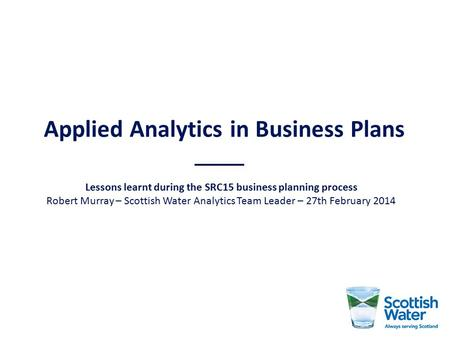 Applied Analytics in Business Plans Lessons learnt during the SRC15 business planning process Robert Murray – Scottish Water Analytics Team Leader – 27th.