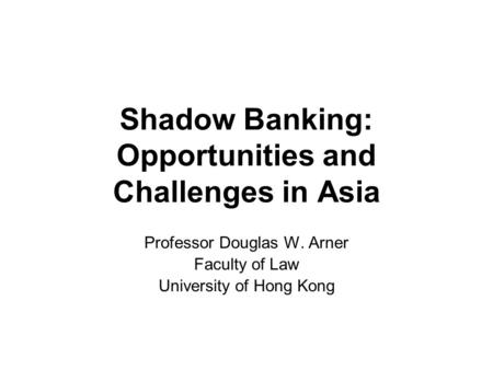 Shadow Banking: Opportunities and Challenges in Asia Professor Douglas W. Arner Faculty of Law University of Hong Kong.