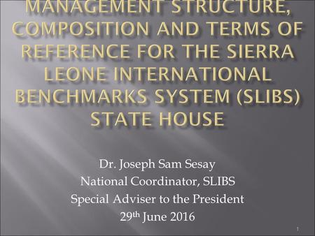 1 Dr. Joseph Sam Sesay National Coordinator, SLIBS Special Adviser to the President 29 th June 2016.