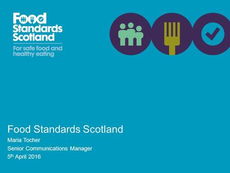 Food Standards Scotland Maria Tocher Senior Communications Manager 5 th April 2016.