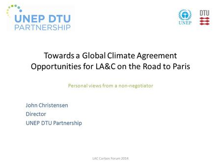 Towards a Global Climate Agreement Opportunities for LA&C on the Road to Paris Personal views from a non-negotiator John Christensen Director UNEP DTU.