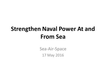 Strengthen Naval Power At and From Sea Sea-Air-Space 17 May 2016.