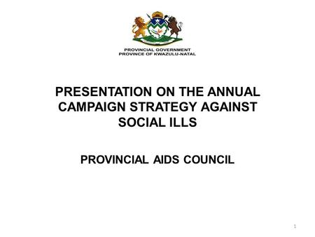 PRESENTATION ON THE ANNUAL CAMPAIGN STRATEGY AGAINST SOCIAL ILLS PROVINCIAL AIDS COUNCIL 1.