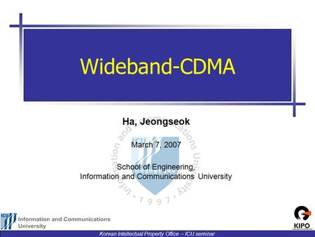 Korean Intellectual Property Office – ICU seminar Ha, Jeongseok March 7, 2007 School of Engineering, Information and Communications University Wideband-CDMA.