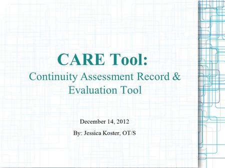 CARE Tool: Continuity Assessment Record & Evaluation Tool December 14, 2012 By: Jessica Koster, OT/S.