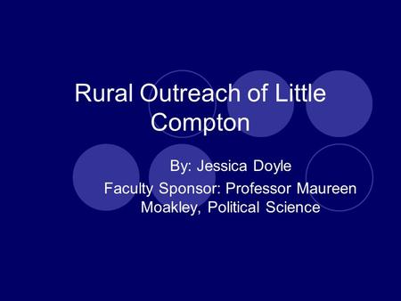 Rural Outreach of Little Compton By: Jessica Doyle Faculty Sponsor: Professor Maureen Moakley, Political Science.