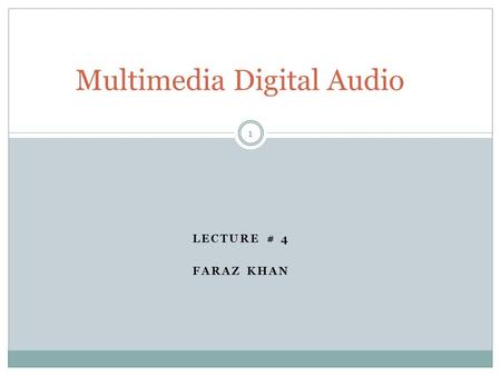 LECTURE # 4 FARAZ KHAN Multimedia Digital Audio 1.
