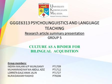 GGGE6313 PSYCHOLINGUISTICS AND LANGUAGE TEACHING Research article summary presentation GROUP 5 CULTURE AS A BINDER FOR BILINGUAL ACQUISITION Group members:
