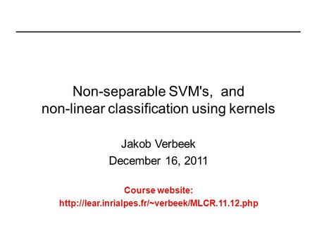 Non-separable SVM's, and non-linear classification using kernels Jakob Verbeek December 16, 2011 Course website: