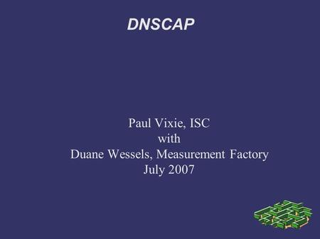 DNSCAP Paul Vixie, ISC with Duane Wessels, Measurement Factory July 2007.