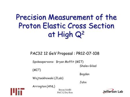 Bryan Moffit PAC32 Dry Run Precision Measurement of the Proton Elastic Cross Section at High Q 2 PAC32 12 GeV Proposal : PR12-07-108 Spokespersons:Bryan.