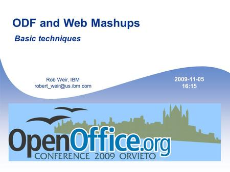 1 ODF and Web Mashups Basic techniques Rob Weir, IBM 2009-11-05 16:15.