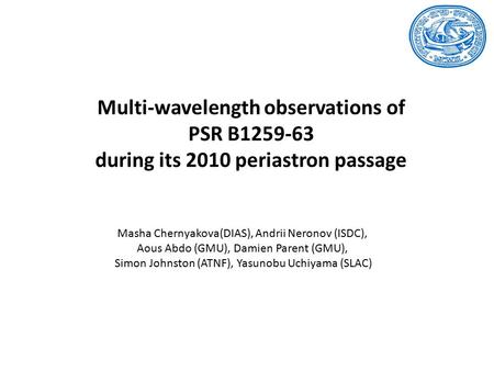 Multi-wavelength observations of PSR B1259-63 during its 2010 periastron passage Masha Chernyakova(DIAS), Andrii Neronov (ISDC), Aous Abdo (GMU), Damien.