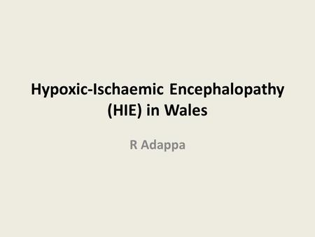 Hypoxic-Ischaemic Encephalopathy (HIE) in Wales R Adappa.