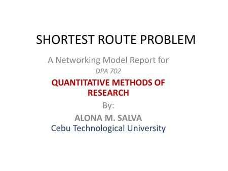 SHORTEST ROUTE PROBLEM A Networking Model Report for DPA 702 QUANTITATIVE METHODS OF RESEARCH By: ALONA M. SALVA Cebu Technological University.