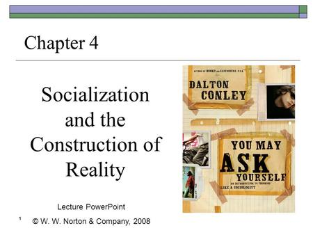 1 Socialization and the Construction of Reality Chapter 4 Lecture PowerPoint © W. W. Norton & Company, 2008.