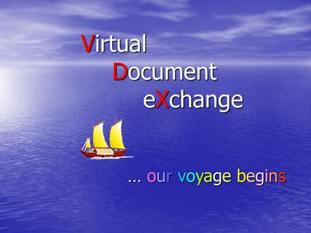 Virtual Document eXchange … our voyage begins. Sailing into Uncharted Territory The lay of the land The lay of the land –VDX environment –Preparing for.