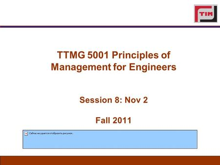 TTMG 5001 Principles of Management for Engineers Session 8: Nov 2 Fall 2011.