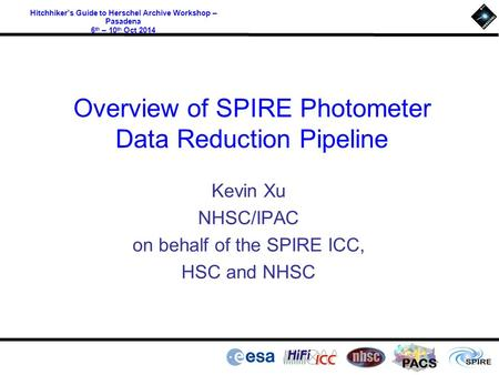 PACS Hitchhiker's Guide to Herschel Archive Workshop – Pasadena 6 th – 10 th Oct 2014 Overview of SPIRE Photometer Data Reduction Pipeline Kevin Xu NHSC/IPAC.
