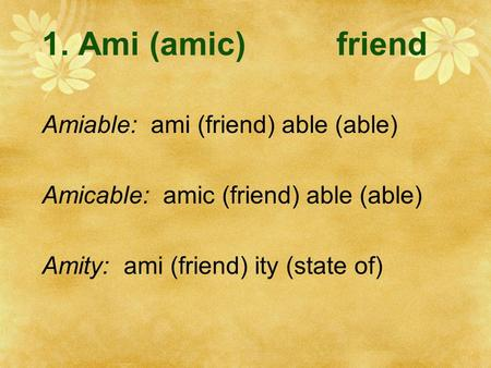 1. Ami (amic)friend Amiable: ami (friend) able (able) Amicable: amic (friend) able (able) Amity: ami (friend) ity (state of)
