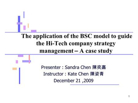 1 The application of the BSC model to guide the Hi-Tech company strategy management – A case study Presenter : Sandra Chen 陳奕嘉 Instructor : Kate Chen 陳姿青.