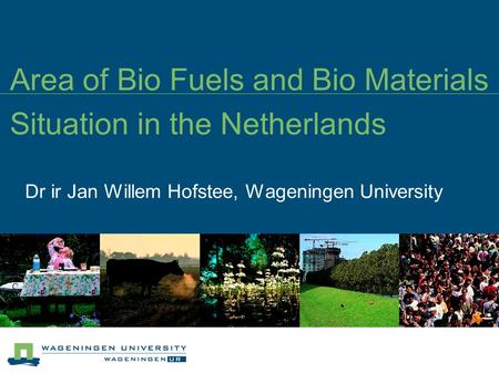Area of Bio Fuels and Bio Materials Situation in the Netherlands Dr ir Jan Willem Hofstee, Wageningen University.