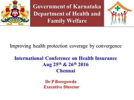 Government of Karnataka Department of Health and Family Welfare Improving health protection coverage by convergence International Conference on Health.