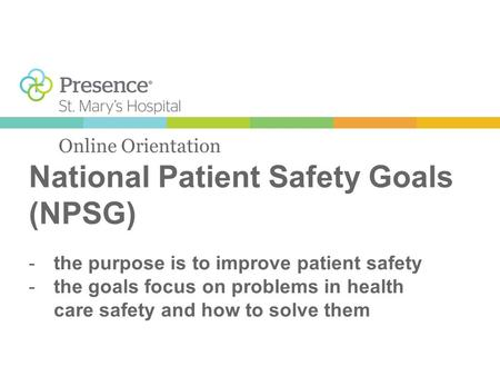 National Patient Safety Goals (NPSG) Online Orientation -the purpose is to improve patient safety -the goals focus on problems in health care safety and.