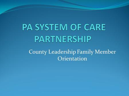 County Leadership Family Member Orientation. 2 System of Care is, first and foremost, a set of values and principles that provides an organizing framework.