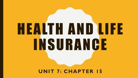 HEALTH AND LIFE INSURANCE UNIT 7: CHAPTER 15 HEALTH INSURANCE Basic Coverages –H–Hospitalization Room and board, nursing care, medical supplies Use of.