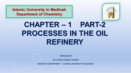CHAPTER – 1 PART-2 PROCESSES IN THE OIL REFINERY Islamic University in Madinah Department of Chemistry PREPARED BY DR. KHALID AHMAD SHADID CHEMISTRY DEPARTMENT.