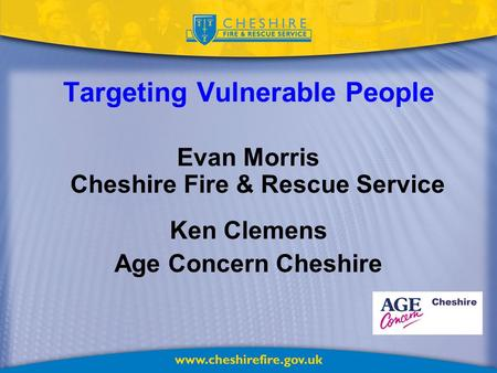 Targeting Vulnerable People Evan Morris Cheshire Fire & Rescue Service Ken Clemens Age Concern Cheshire.