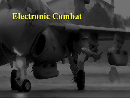 Electronic Combat. Objectives Outline the electronic combat mission of ES, EA, and EP. Explain the advantages and disadvantages of ES and EA List methods.