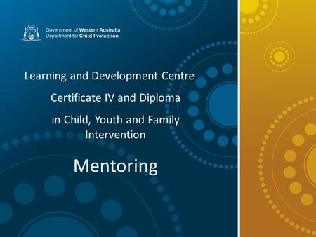 Learning and Development Centre Certificate IV and Diploma in Child, Youth and Family Intervention Mentoring.