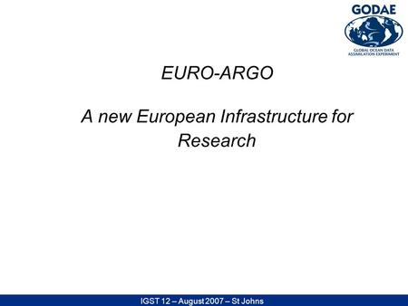 IGST 12 – August 2007 – St Johns EURO-ARGO A new European Infrastructure for Research.