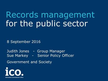 Records management for the public sector 8 September 2016 Judith Jones - Group Manager Sue Markey - Senior Policy Officer Government and Society.