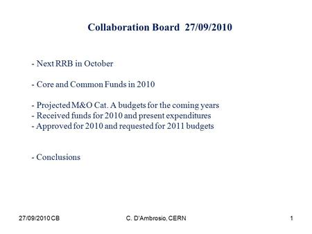 Collaboration Board 27/09/2010 - Next RRB in October - Core and Common Funds in 2010 - Projected M&O Cat. A budgets for the coming years - Received funds.