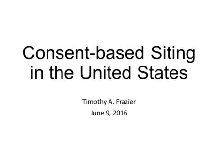 Consent-based Siting in the United States Timothy A. Frazier June 9, 2016.