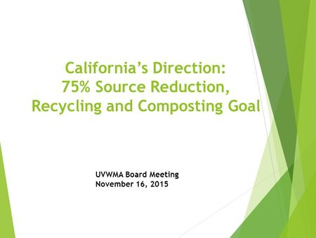 California's Direction: 75% Source Reduction, Recycling and Composting Goal UVWMA Board Meeting November 16, 2015.