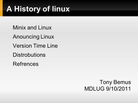 A History of linux Minix and Linux Anouncing Linux Version Time Line Distrobutions Refrences Tony Bemus MDLUG 9/10/2011.