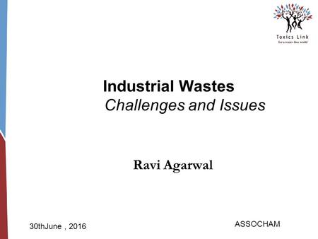 ASSOCHAM 30thJune, 2016 Industrial Wastes Challenges and Issues Ravi Agarwal.
